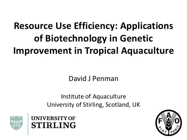 Resource Use Efficiency: Applications of Biotechnology in Genetic Improvement in Tropical Aquaculture David J Penman Insti...