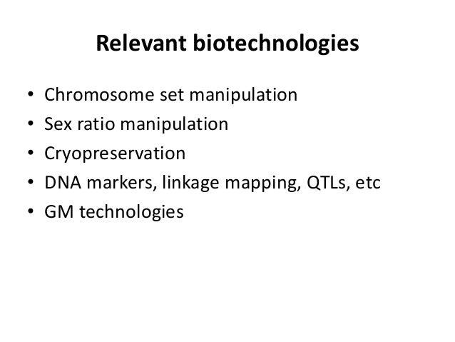 Relevant biotechnologies • Chromosome set manipulation • Sex ratio manipulation • Cryopreservation • DNA markers, linkage ...