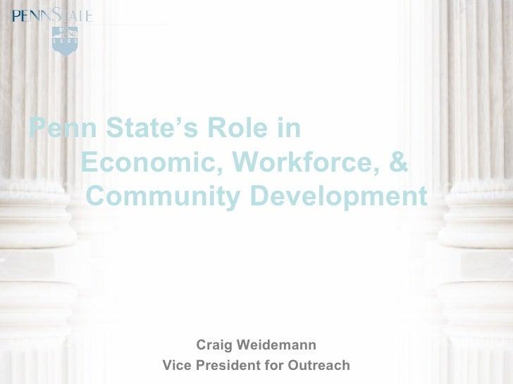Penn State's Role in  Economic, Workforce, &  Community Development Craig Weidemann Vice President for Outreach