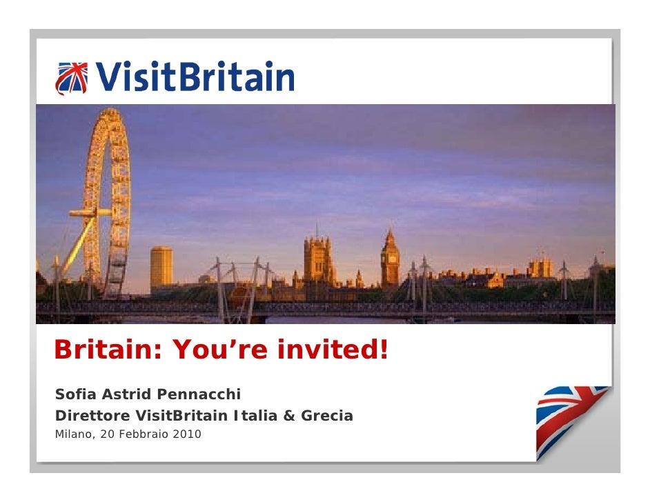 Britain: You're invited! Sofia Astrid Pennacchi Direttore VisitBritain Italia & Grecia Milano, 20 Febbraio 2010