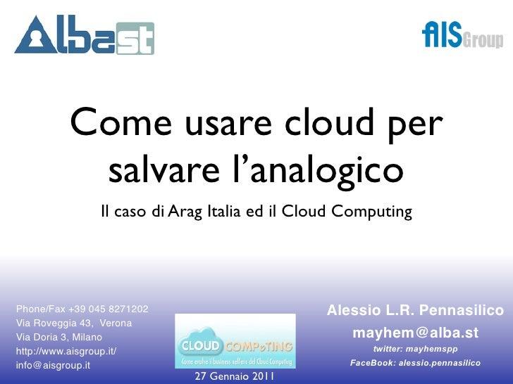 Come usare cloud per           salvare l'analogico               Il caso di Arag Italia ed il Cloud ComputingPhone/Fax +39...