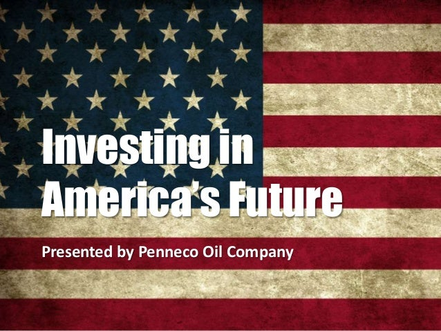 Investing in America's Future Presented by Penneco Oil Company