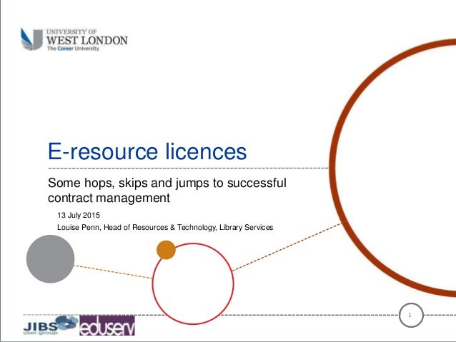 E-resource licences Some hops, skips and jumps to successful contract management 1 13 July 2015 Louise Penn, Head of Resou...