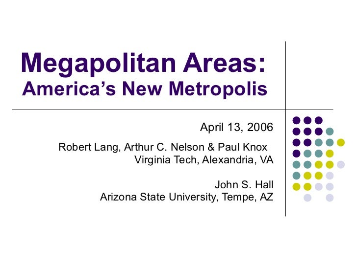 Megapolitan Areas:  America's New Metropolis  April 13, 2006 Robert Lang, Arthur C. Nelson & Paul Knox  Virginia Tech, Ale...