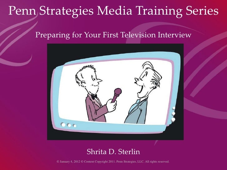 Penn Strategies Media Training Series Preparing for Your First Television Interview Preparing for TV Interview Shrita D. S...