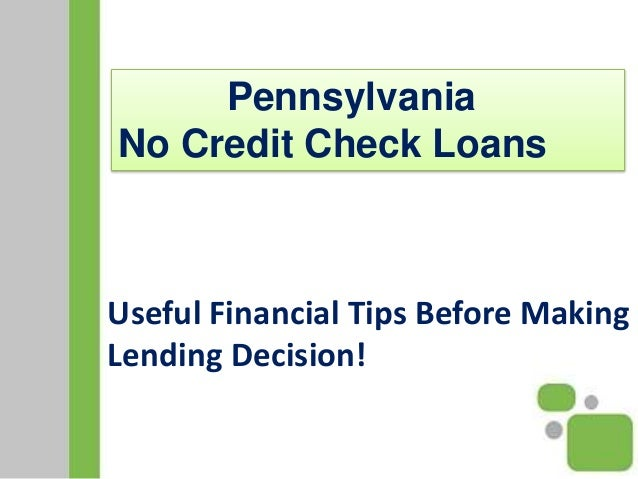 Useful Financial Tips Before Making Lending Decision! Pennsylvania No Credit Check Loans