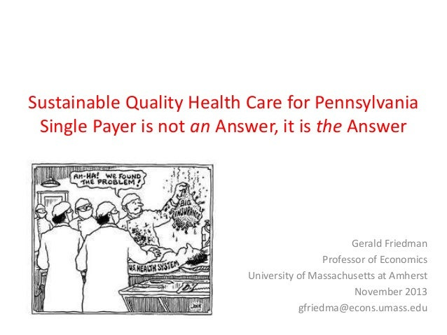 Sustainable Quality Health Care for Pennsylvania Single Payer is not an Answer, it is the Answer  Gerald Friedman Professo...
