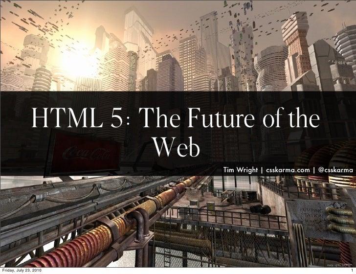 HTML 5: The Future of the                          Web                                 Tim Wright | csskarma.com | @csskar...