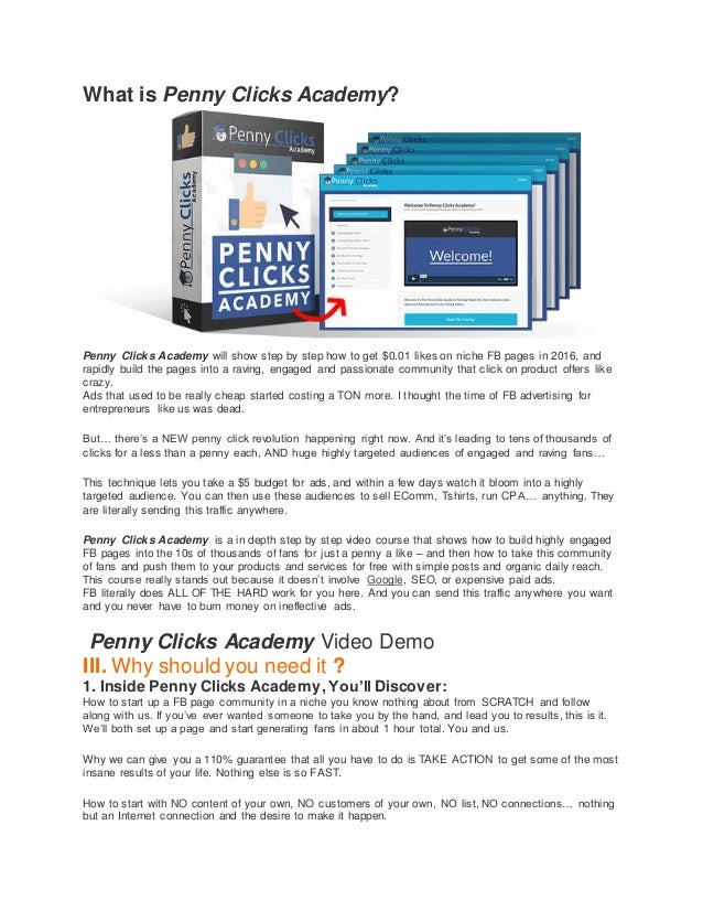 What is Penny Clicks Academy? Penny Clicks Academy will show step by step how to get $0.01 likes on niche FB pages in 2016...
