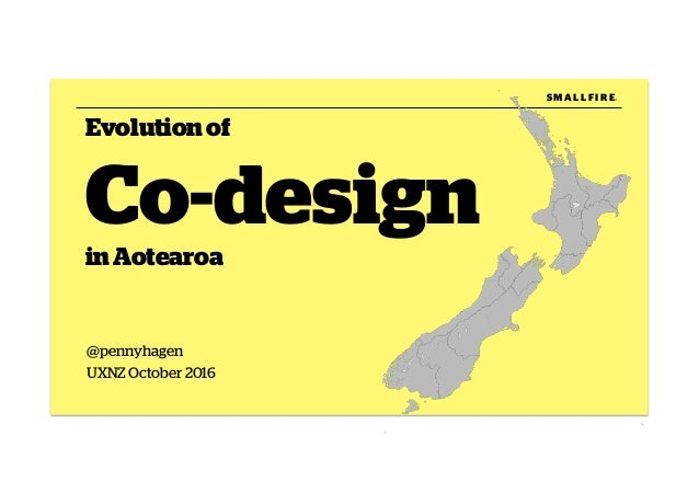 @pennyhagen UXNZ October 2016 Evolutionof Co-design inAotearoa S M A L L F I R E.