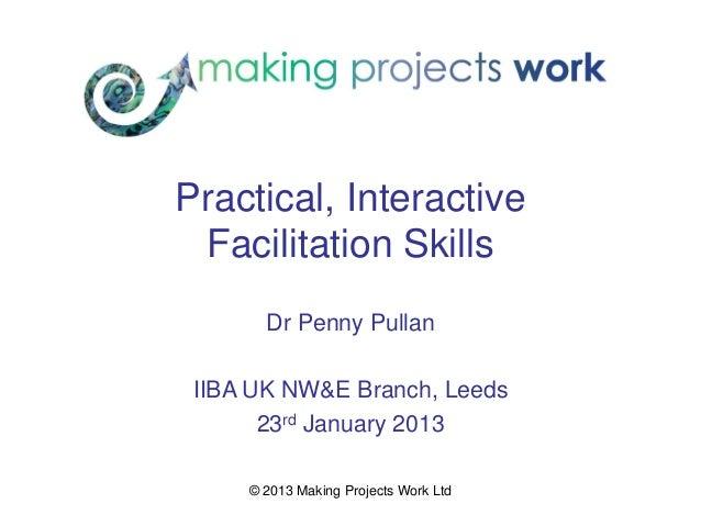 Practical, Interactive Facilitation Skills       Dr Penny Pullan IIBA UK NW&E Branch, Leeds       23rd January 2013     © ...