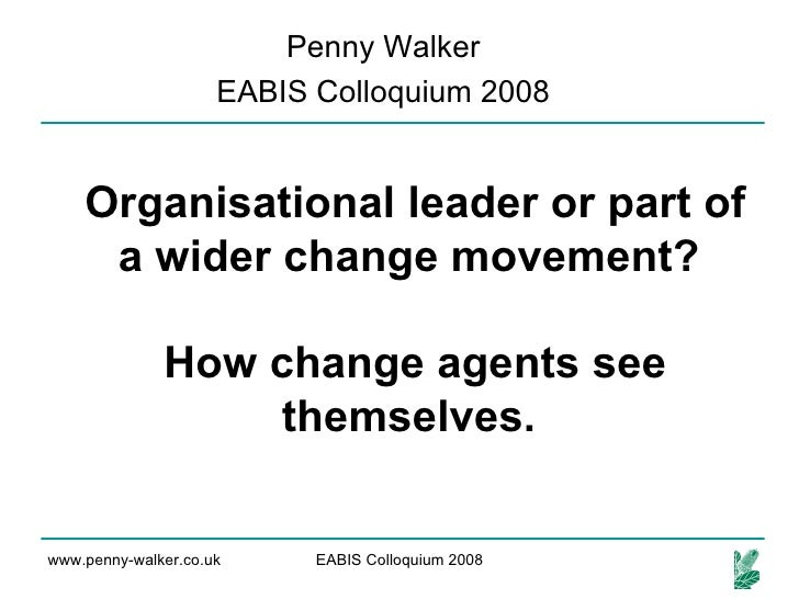 Organisational leader or part of a wider change movement?  How change agents see themselves.   Penny Walker EABIS Colloqui...