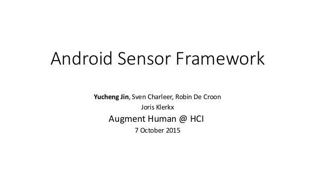 Android Sensor Framework Yucheng Jin, Sven Charleer, Robin De Croon Joris Klerkx Augment Human @ HCI 7 October 2015