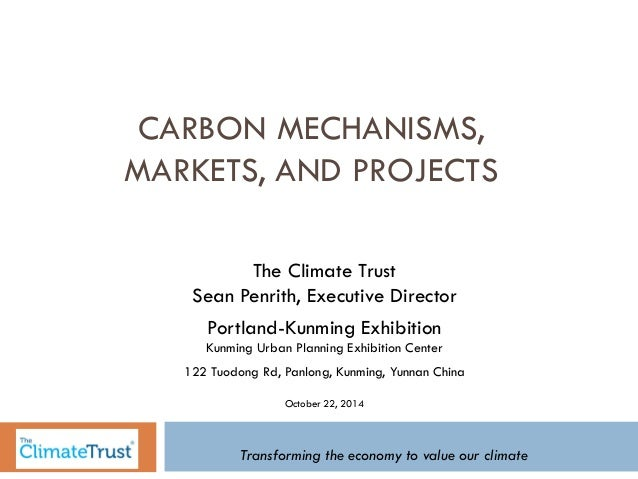 CARBON MECHANISMS,  MARKETS, AND PROJECTS  The Climate Trust  Sean Penrith, Executive Director  Portland-Kunming Exhibitio...
