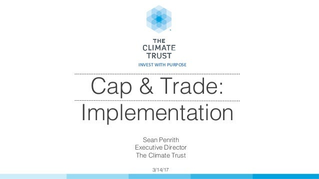 Cap & Trade: Implementation! ! Sean Penrith! Executive Director! The Climate Trust! ! 3/14/17! INVESTWITHPURPOSE