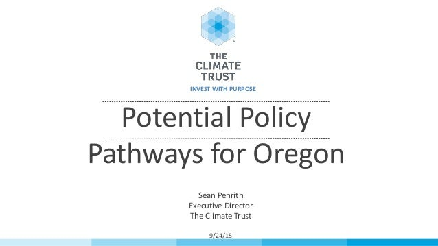 Potential Policy Pathways for Oregon Sean Penrith Executive Director The Climate Trust 9/24/15 INVEST WITH PURPOSE