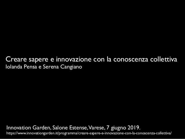 Creare sapere e innovazione con la conoscenza collettiva Iolanda Pensa e Serena Cangiano Innovation Garden, Salone Estense...