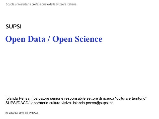 """Open Data / Open Science Iolanda Pensa, ricercatore senior e responsabile settore di ricerca """"cultura e territorio"""" SUPSI/..."""