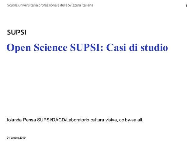 Open Science SUPSI: Casi di studio Iolanda Pensa SUPSI/DACD/Laboratorio cultura visiva, cc by-sa all. 24 ottobre 2019 1