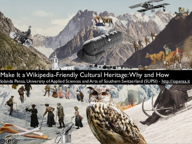 Make It a Wikipedia-Friendly Cultural Heritage:Why and How Iolanda Pensa, University of Applied Sciences and Arts of South...
