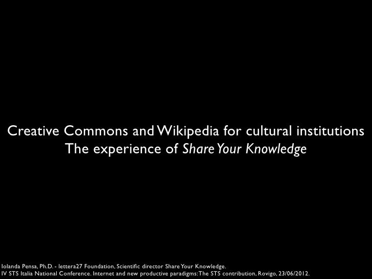 Creative Commons and Wikipedia for cultural institutions           The experience of Share Your KnowledgeIolanda Pensa, Ph...
