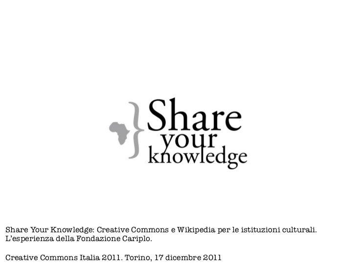 Share Your Knowledge: Creative Commons e Wikipedia per le istituzioni culturali.L'esperienza della Fondazione Cariplo.Crea...
