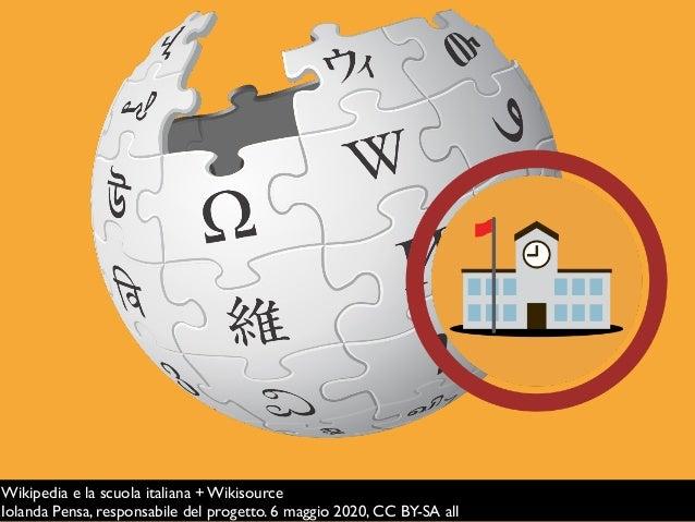 Wikipedia e la scuola italiana + Wikisource Iolanda Pensa, responsabile del progetto. 6 maggio 2020, CC BY-SA all
