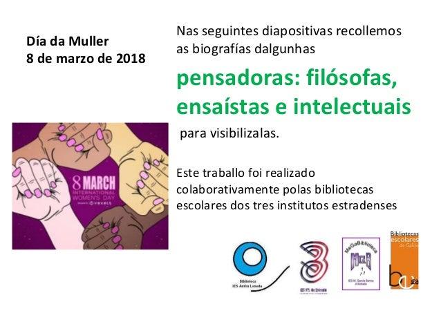 Día da Muller 8 de marzo de 2018 Nas seguintes diapositivas recollemos as biografías dalgunhas pensadoras: filósofas, ensa...