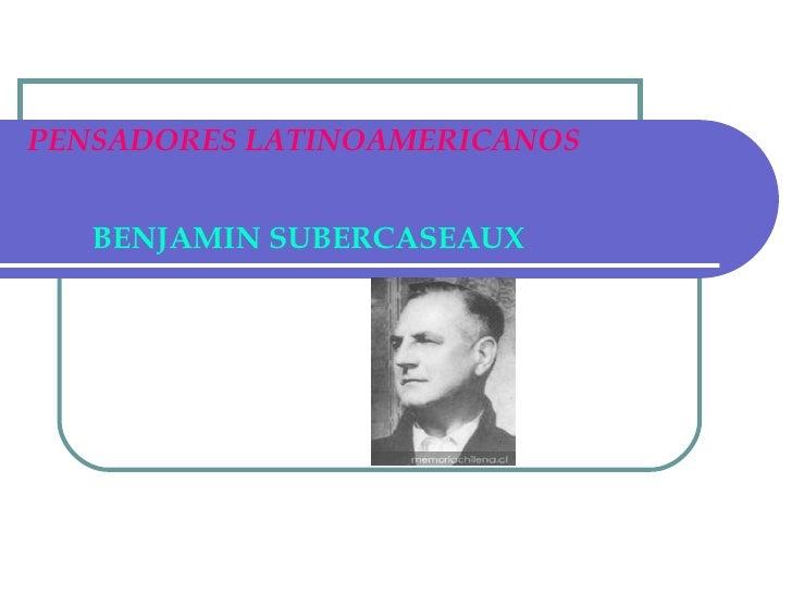 PENSADORES LATINOAMERICANOS BENJAMIN SUBERCASEAUX