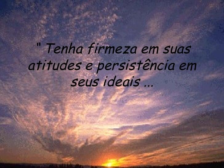 """""""  Tenha firmeza em suas atitudes e persistência em seus ideais ..."""