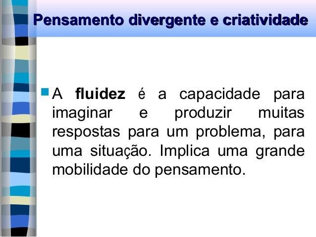 Pensamento divergente e criatividadePensamento divergente e criatividade  A fluidez é a capacidade para imaginar e produz...