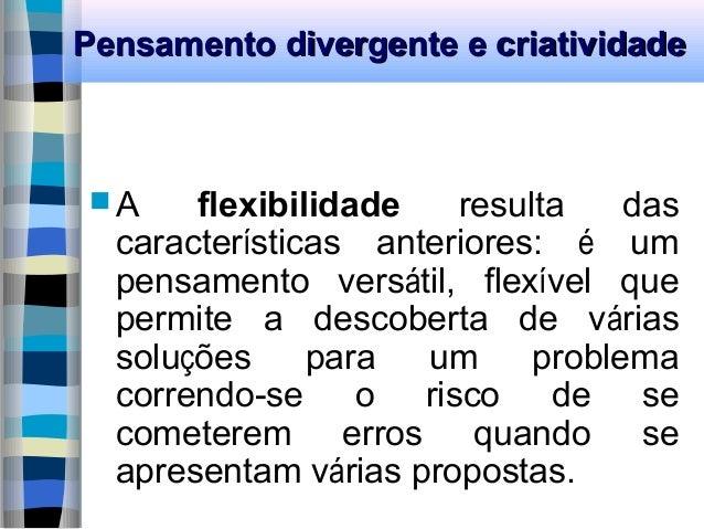 Pensamento divergente e criatividadePensamento divergente e criatividade  A flexibilidade resulta das características ant...
