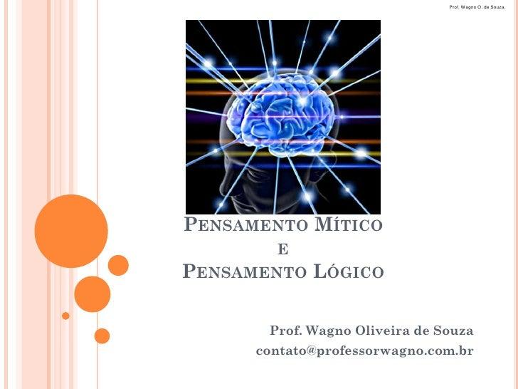 Prof. Wagno O. de Souza.PENSAMENTO MÍTICO        EPENSAMENTO   LÓGICO       Prof. Wagno Oliveira de Souza      contato@pro...