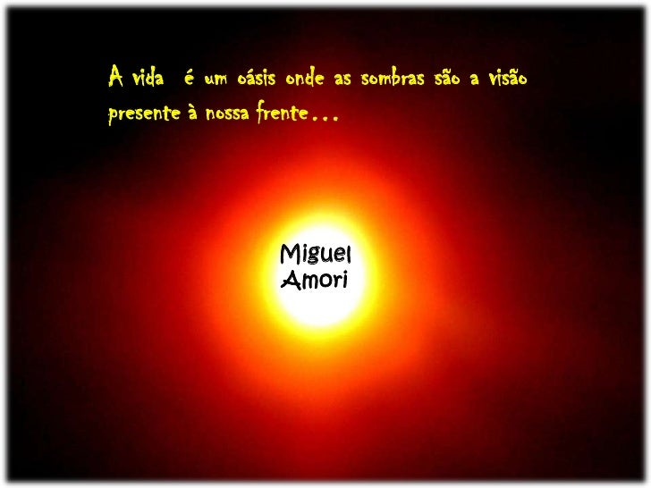 A vida  é um oásis onde as sombras são a visão presente à nossa frente…<br />Miguel<br />Amori<br />