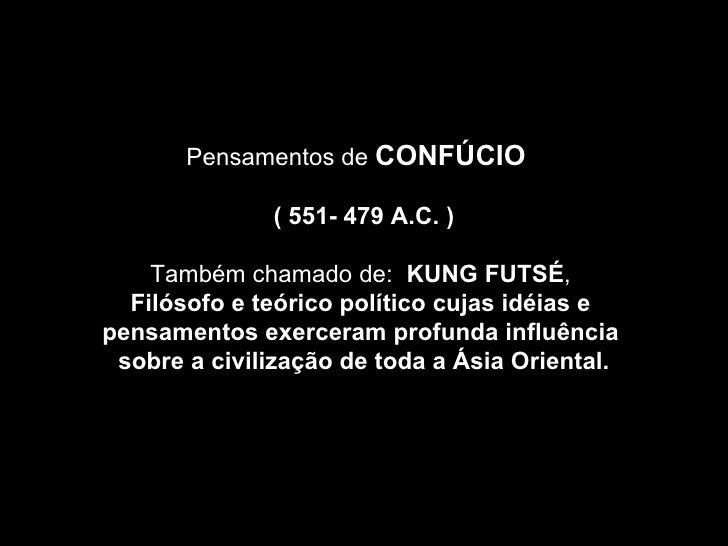 Pensamentos de  CONFÚCIO  (  551- 479 A.C. ) Também chamado de:  KUNG FUTSÉ ,  Filósofo e teórico político cujas idéias e ...
