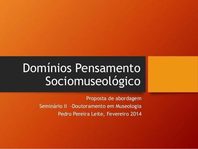 Domínios Pensamento  Sociomuseológico  Proposta de abordagem  Seminário II -Doutoramento em Museologia  Pedro Pereira Leit...