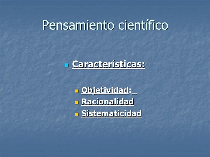 Pensamiento científico      Características:          Objetividad:_          Racionalidad          Sistematicidad