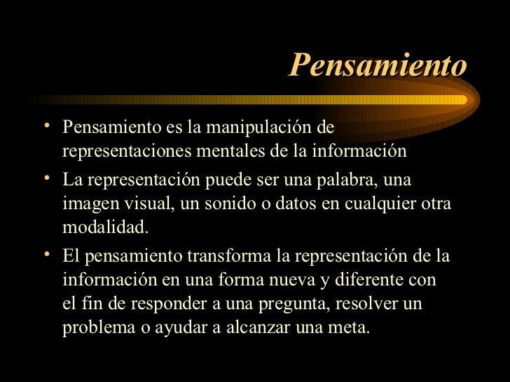 Pensamiento <ul><li>Pensamiento es la manipulación de  representaciones mentales de la información </li></ul><ul><li>La re...