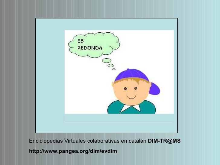 Enciclopedias Virtuales colaborativas en catalán  [email_address] http://www.pangea.org/dim/evdim