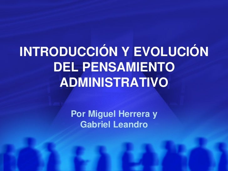 INTRODUCCIÓN Y EVOLUCIÓN DEL PENSAMIENTO ADMINISTRATIVO Por Miguel Herrera y Gabriel Leandro