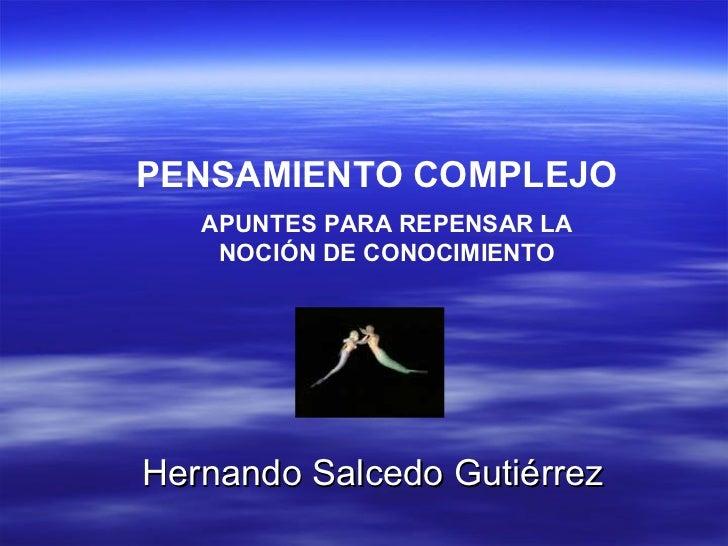 PENSAMIENTO COMPLEJO APUNTES PARA REPENSAR LA NOCIÓN DE CONOCIMIENTO Hernando Salcedo Gutiérrez