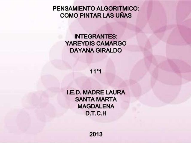 PENSAMIENTO ALGORITMICO:  COMO PINTAR LAS UÑAS     INTEGRANTES:   YAREYDIS CAMARGO    DAYANA GIRALDO          11°1   I.E.D...