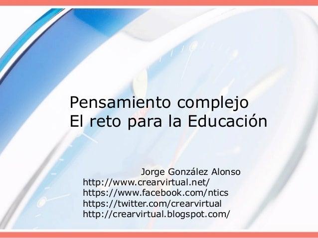 Pensamiento complejo El reto para la Educación Jorge González Alonso http://www.crearvirtual.net/ https://www.facebook.com...