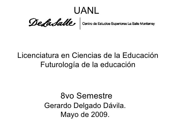 UANL Licenciatura en Ciencias de la Educación Futurología de la educación 8vo Semestre Gerardo Delgado Dávila. Mayo de 2009.