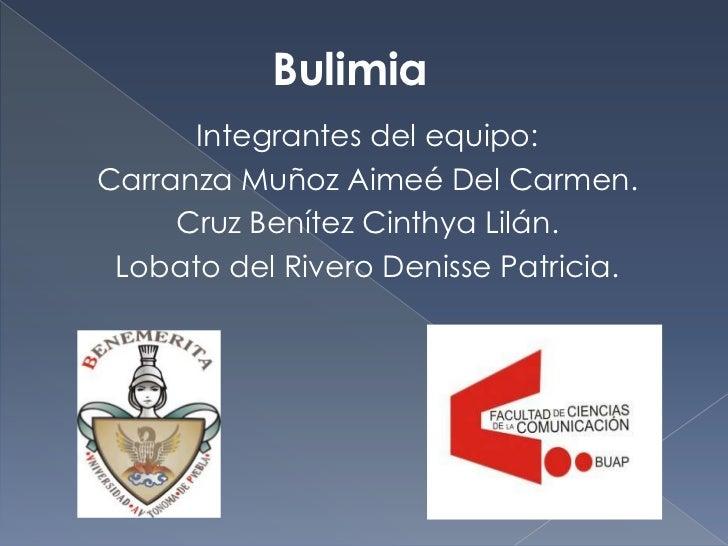 Bulimia      Integrantes del equipo:Carranza Muñoz Aimeé Del Carmen.     Cruz Benítez Cinthya Lilán. Lobato del Rivero Den...