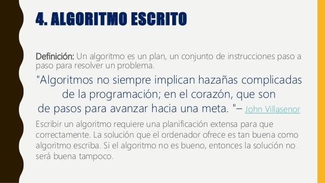 4. ALGORITMO ESCRITO Definición: Un algoritmo es un plan, un conjunto de instrucciones paso a paso para resolver un proble...
