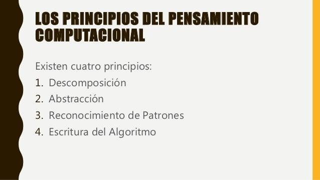 LOS PRINCIPIOS DEL PENSAMIENTO COMPUTACIONAL Existen cuatro principios: 1. Descomposición 2. Abstracción 3. Reconocimiento...