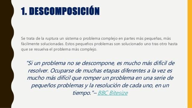 1. DESCOMPOSICIÓN Se trata de la ruptura un sistema o problema complejo en partes más pequeñas, más fácilmente solucionada...
