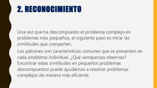 2. RECONOCIMIENTO Una vez que ha descompuesto el problema complejo en problemas más pequeños, el siguiente paso es mirar l...