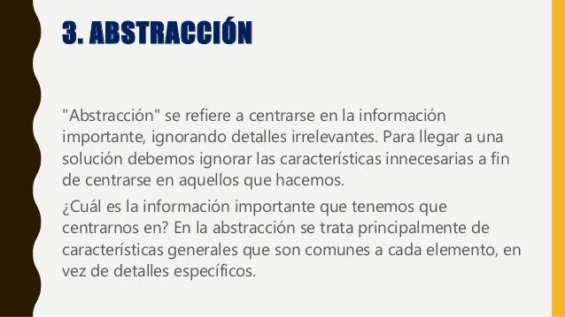 """3. ABSTRACCIÓN """"Abstracción"""" se refiere a centrarse en la información importante, ignorando detalles irrelevantes. Para ll..."""
